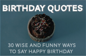 Birthday Quotes – 30 Wise and Funny Ways To Say Happy Birthday