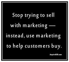 ... sell with marketing – instead, use marketing to help customers buy