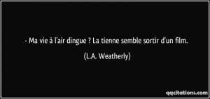 ... à l'air dingue ? La tienne semble sortir d'un film. - L.A. Weatherly