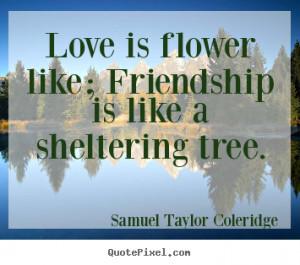 ... sayings about friendship - Love is flower like; friendship is like a