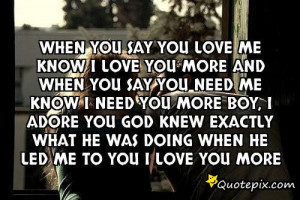 When you say you love meKnow I love you moreAnd when you say you need ...