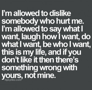 allowed to dislike somebody who hurt me. I'm allowed to say what I ...