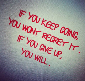 If you keep going, you wont regret it. If you give up, you will.