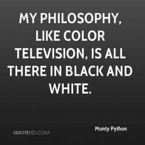 ... like color television, is all there in black and white. - Monty Python