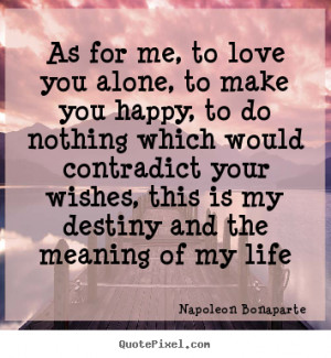Napoleon Bonaparte Quotes - As for me, to love you alone, to make you ...