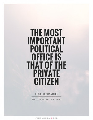 The most important political office is that of the private citizen ...