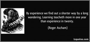 By experience we find out a shorter way by a long wandering. Learning ...
