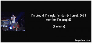 stupid, I'm ugly, I'm dumb, I smell. Did I mention I'm stupid ...