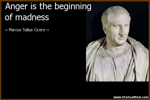 Anger is the beginning of madness - Marcus Tullius Cicero Quotes ...