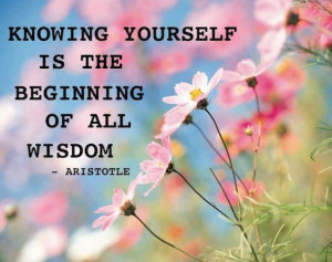 Knowing Yourself is the Beginning of all Wisdom… ~ Aristotle