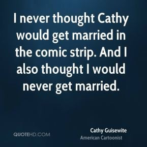 ... get married in the comic strip. And I also thought I would never get