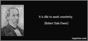 It is idle to await unanimity. - Robert Dale Owen