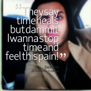 Quotes Picture: they say time heals but dammit i wanna stop time and ...