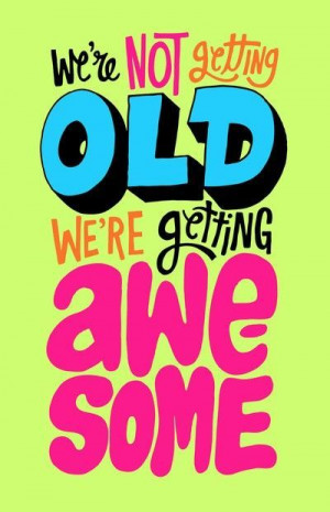 not getting old = AWESOME!