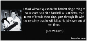 question the hardest single thing to do in sport is to hit a baseball ...