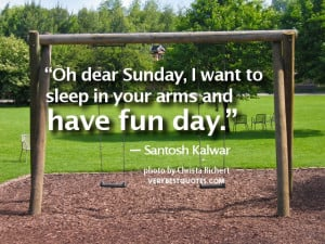 Oh dear sunday, I want to sleep in your arms and have fun day ...