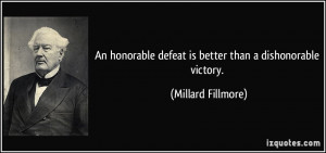 ... defeat is better than a dishonorable victory. - Millard Fillmore
