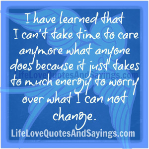 have learned that I can't take time to care anymore what anyone does ...