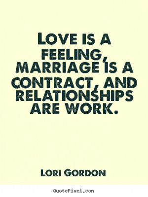 ... sayings - Love is a feeling, marriage is a contract,.. - Love quotes