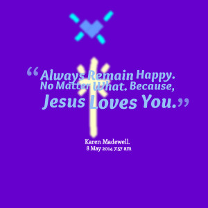 Quotes Picture: always remain happy no matter what because, jesus ...