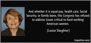 ... issues critical to hard-working American women. - Louise Slaughter
