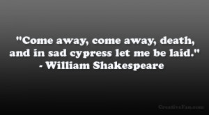 """... death, And in sad cypress let me be laid."""" – William Shakespeare"""