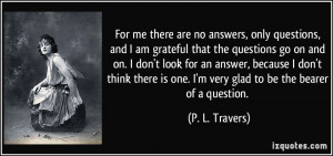 For me there are no answers, only questions, and I am grateful that ...