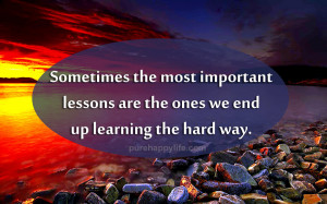 ... most important lessons are the ones we end up learning the hard way
