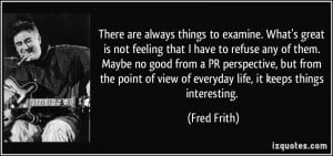 are always things to examine. What's great is not feeling that I have ...