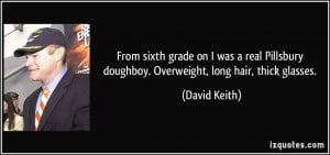 ... doughboy. Overweight, long hair, thick glasses. - David Keith