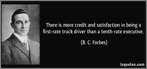 ... first-rate truck driver than a tenth-rate executive. - B. C. Forbes