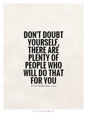 Don't doubt yourself, there are plenty of people who will do that for ...