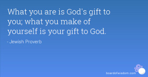 you are is God's gift to you; what you make of yourself is your gift ...