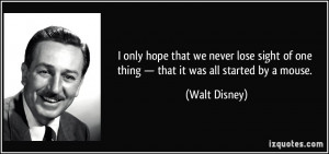 ... of one thing — that it was all started by a mouse. - Walt Disney