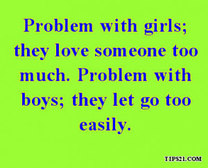 Problem with girls; they love someone too much. Problem with boys ...