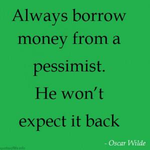 Always-borrow-money-from-a-pessimist.-He-won't-expect-it-back-Oscar ...