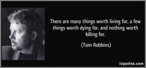 ... things worth dying for, and nothing worth killing for. - Tom Robbins