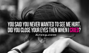 You said you never wanted to see me hurt. Did you close your eyes when ...