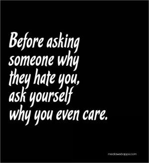 ... asking someone why they hate you, ask yourself why you even care