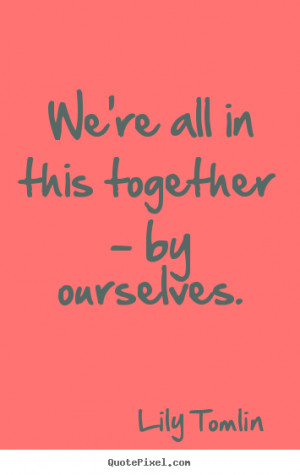 this together by ourselves lily tomlin more life quotes success quotes ...