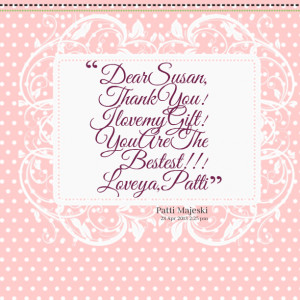 Quotes Picture: dear susan, thank you! i love my gift! you are the ...