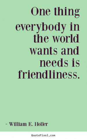 ... in the world wants and needs.. William E. Holler friendship quotes