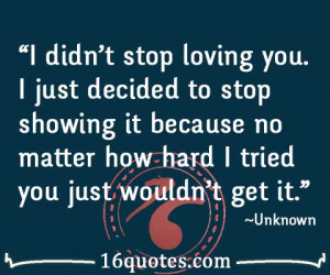 didn't stop loving you. I just decided to stop showing it because no ...