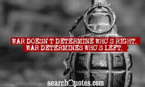 War doesn't determine who's right. War determines who's left.
