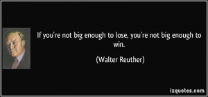 If you're not big enough to lose, you're not big enough to win ...
