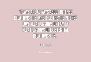 Plays are always about intense relationships, whether they're intense ...