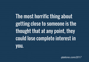 The most horrific thing about getting close to someone is the thought ...