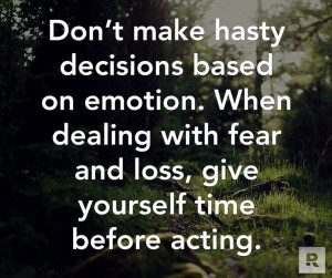 Don't make hasty decisions based on emotion. When dealing with fear ...