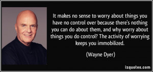 ... worry about things you do control? The activity of worrying keeps you