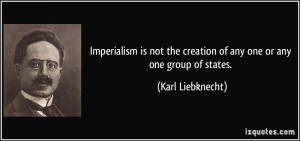Imperialism is not the creation of any one or any one group of states ...
